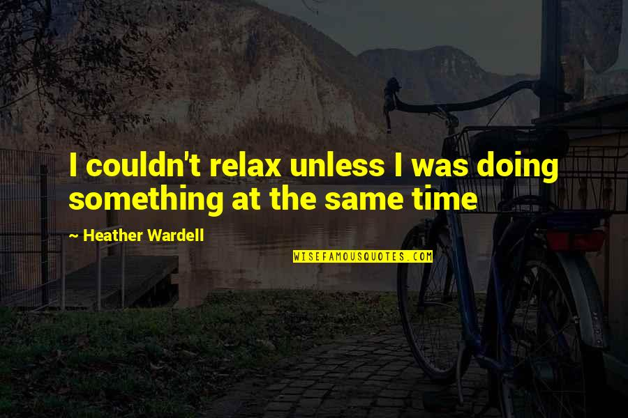 Relax Time Quotes By Heather Wardell: I couldn't relax unless I was doing something