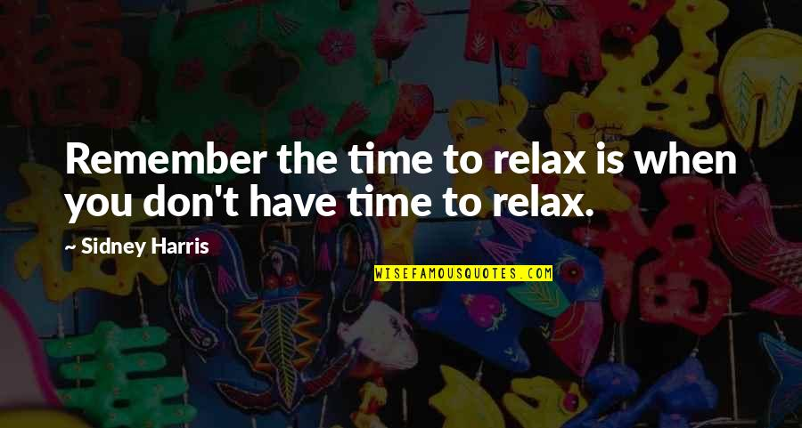 Relax Time Quotes By Sidney Harris: Remember the time to relax is when you