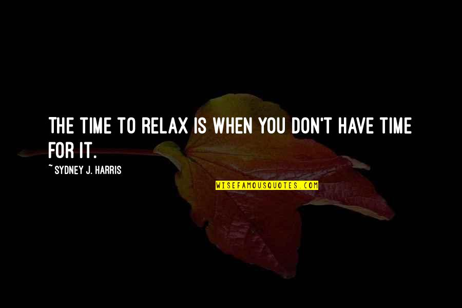 Relax Time Quotes By Sydney J. Harris: The time to relax is when you don't