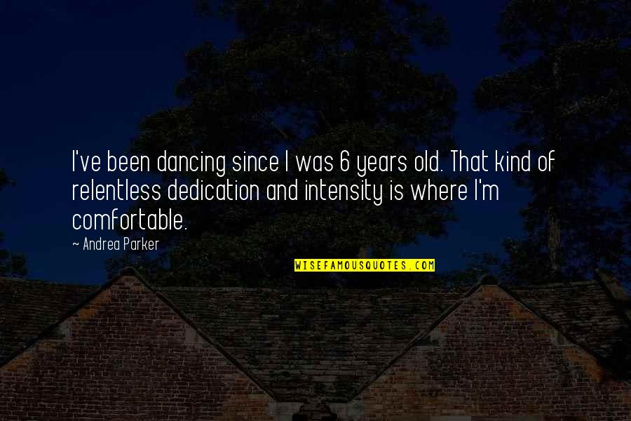 Relentless Dedication Quotes By Andrea Parker: I've been dancing since I was 6 years