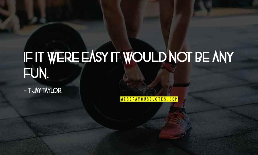 Relentless Determination Quotes By T Jay Taylor: If it were easy it would not be