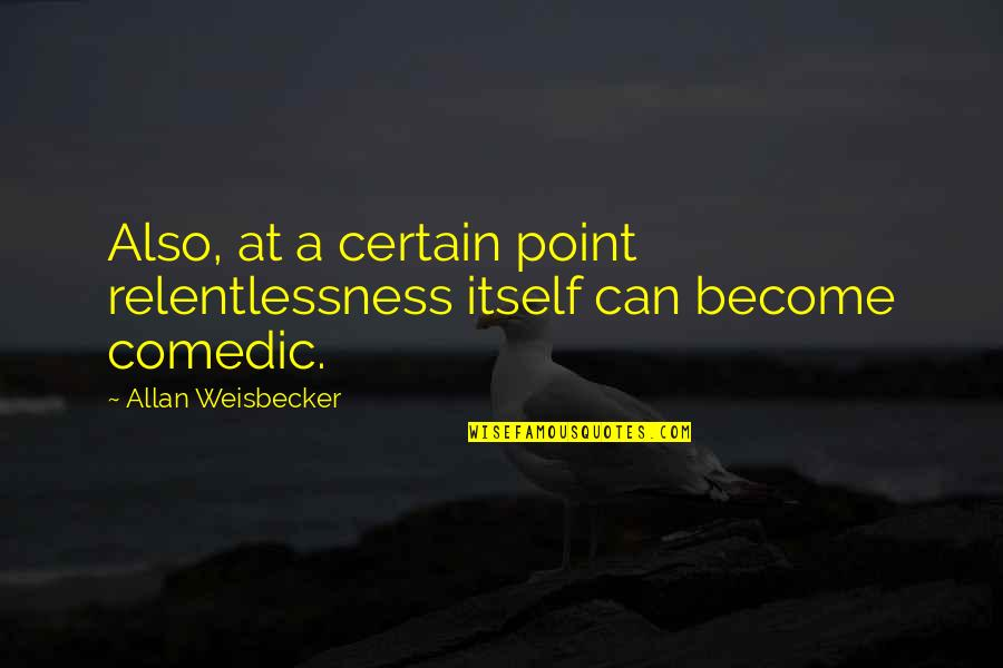 Relentlessness Quotes By Allan Weisbecker: Also, at a certain point relentlessness itself can