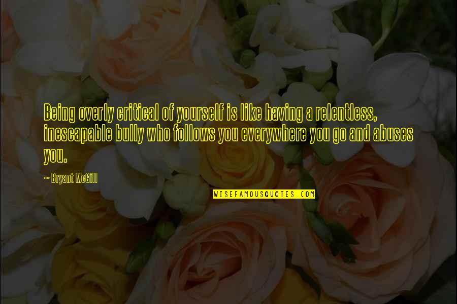 Relentlessness Quotes By Bryant McGill: Being overly critical of yourself is like having