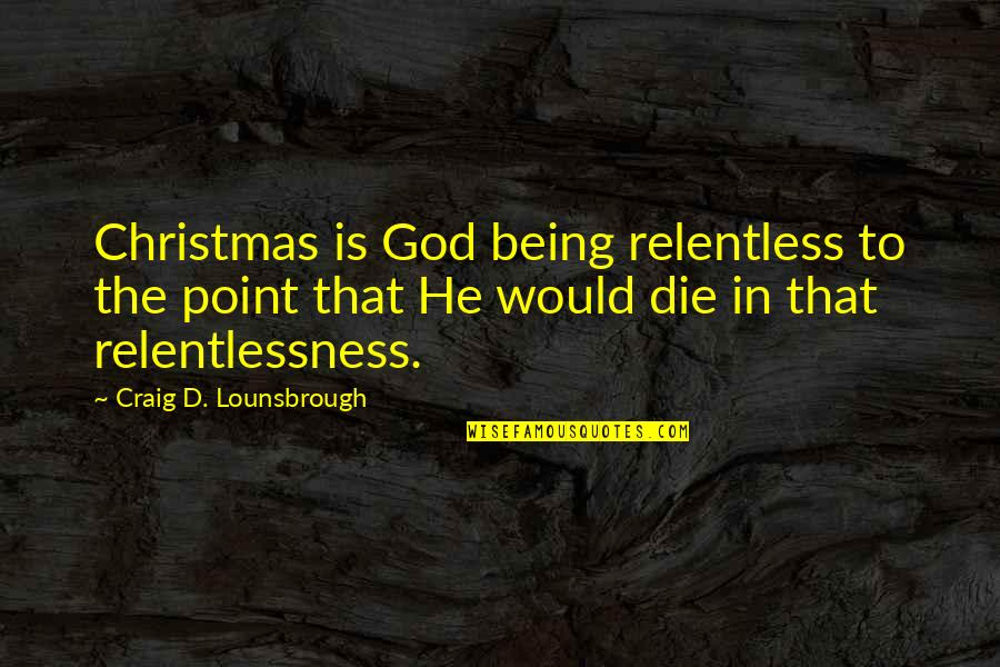 Relentlessness Quotes By Craig D. Lounsbrough: Christmas is God being relentless to the point