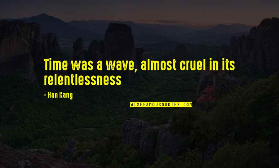 Relentlessness Quotes By Han Kang: Time was a wave, almost cruel in its