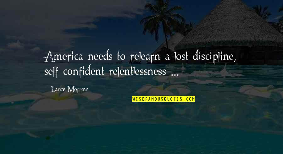 Relentlessness Quotes By Lance Morrow: America needs to relearn a lost discipline, self-confident