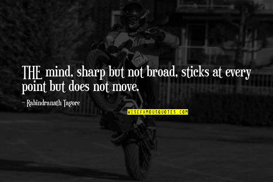 Relentlessness Quotes By Rabindranath Tagore: THE mind, sharp but not broad, sticks at