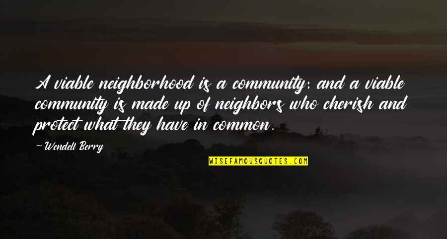 Relentlessness Quotes By Wendell Berry: A viable neighborhood is a community: and a