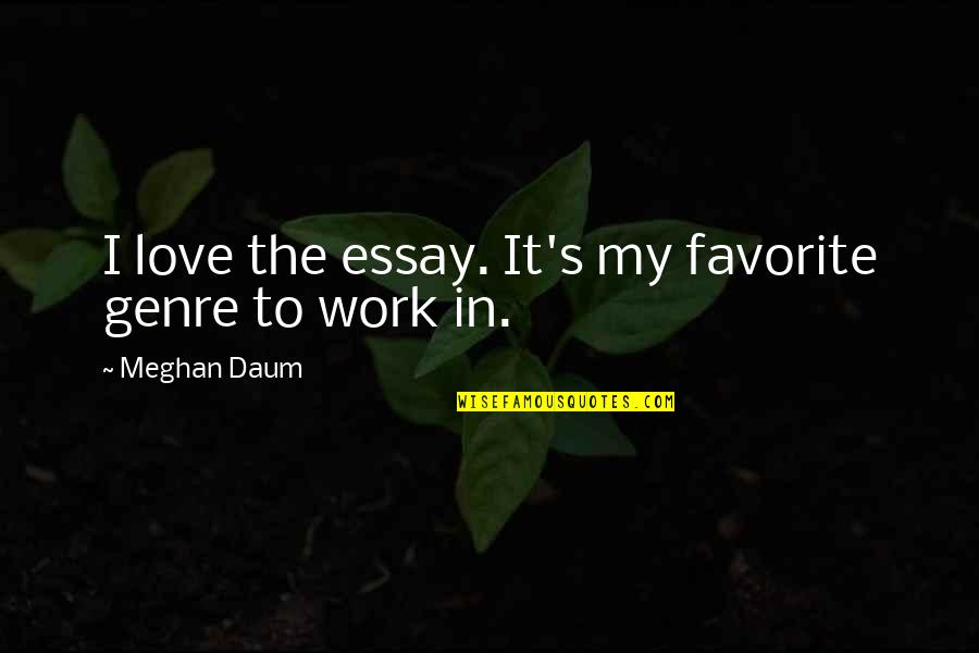 Relevent Quotes By Meghan Daum: I love the essay. It's my favorite genre
