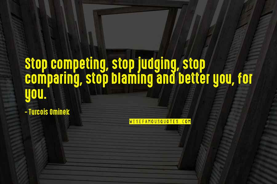 Relevent Quotes By Turcois Ominek: Stop competing, stop judging, stop comparing, stop blaming