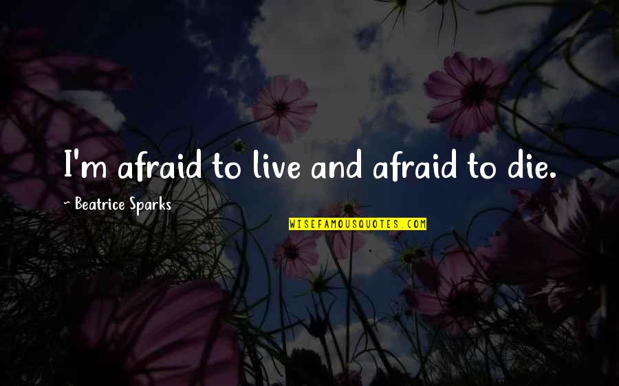 Relevint Quotes By Beatrice Sparks: I'm afraid to live and afraid to die.