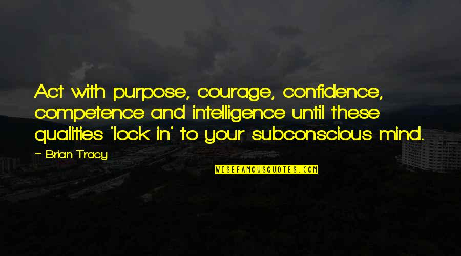 Relevint Quotes By Brian Tracy: Act with purpose, courage, confidence, competence and intelligence