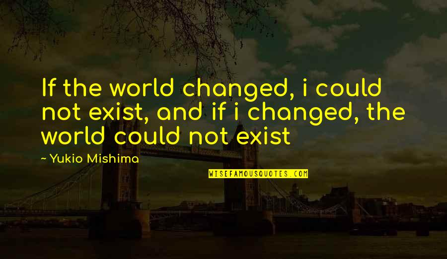 Relevint Quotes By Yukio Mishima: If the world changed, i could not exist,