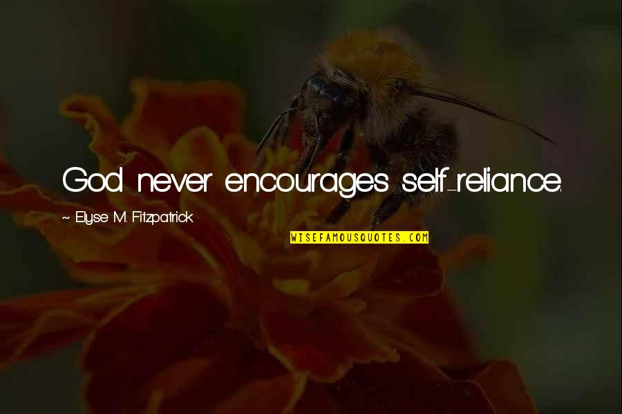 Reliance On God Quotes By Elyse M. Fitzpatrick: God never encourages self-reliance.