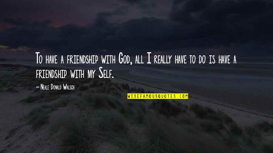 Reliance On God Quotes By Neale Donald Walsch: To have a friendship with God, all I