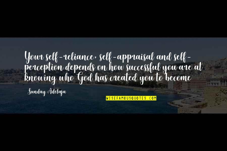 Reliance On God Quotes By Sunday Adelaja: Your self-reliance, self-appraisal and self- perception depends on