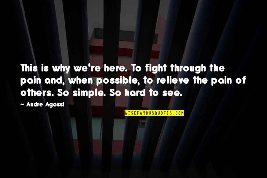 Relieve Pain Quotes By Andre Agassi: This is why we're here. To fight through