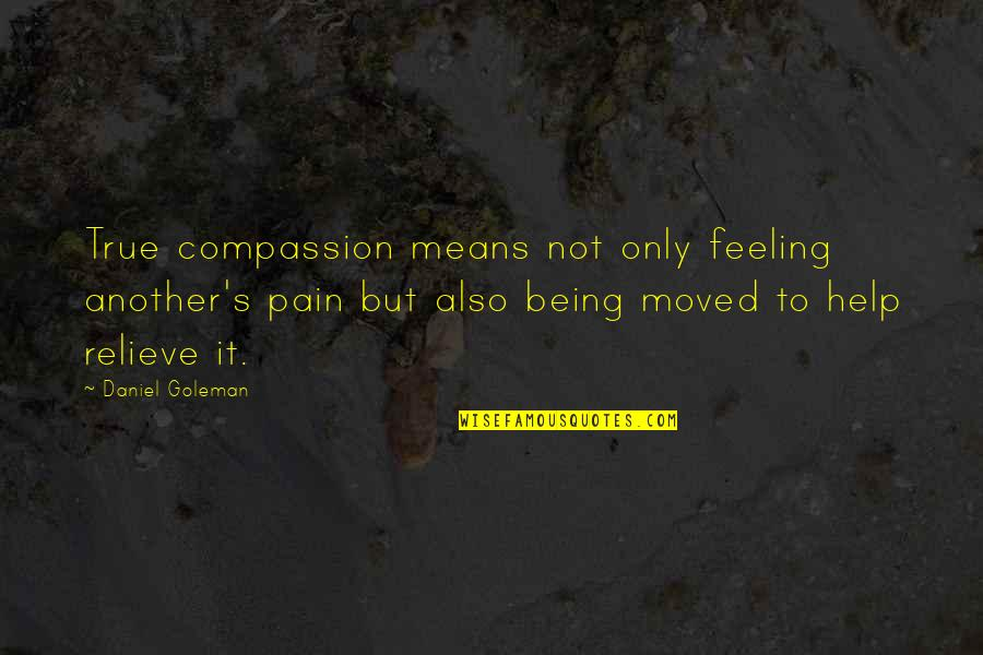 Relieve Pain Quotes By Daniel Goleman: True compassion means not only feeling another's pain