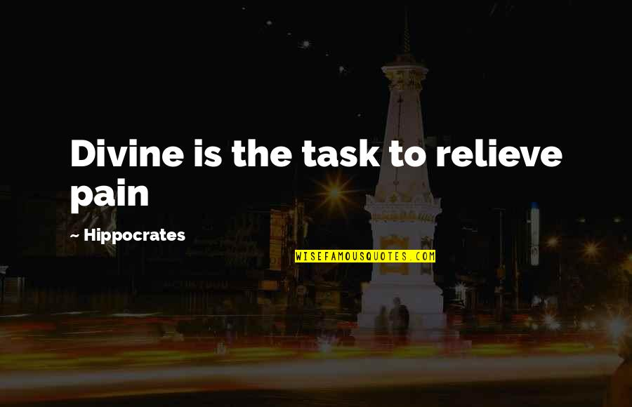 Relieve Pain Quotes By Hippocrates: Divine is the task to relieve pain