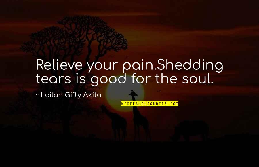 Relieve Pain Quotes By Lailah Gifty Akita: Relieve your pain.Shedding tears is good for the