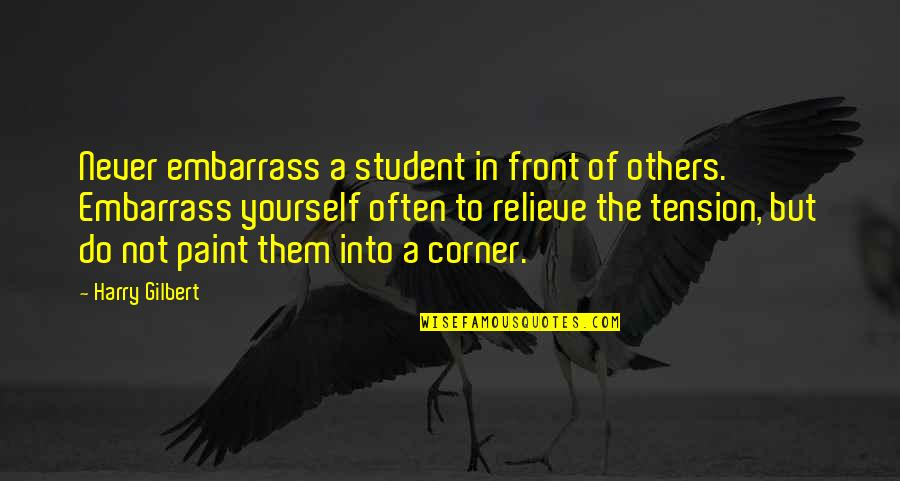 Relieve Tension Quotes By Harry Gilbert: Never embarrass a student in front of others.