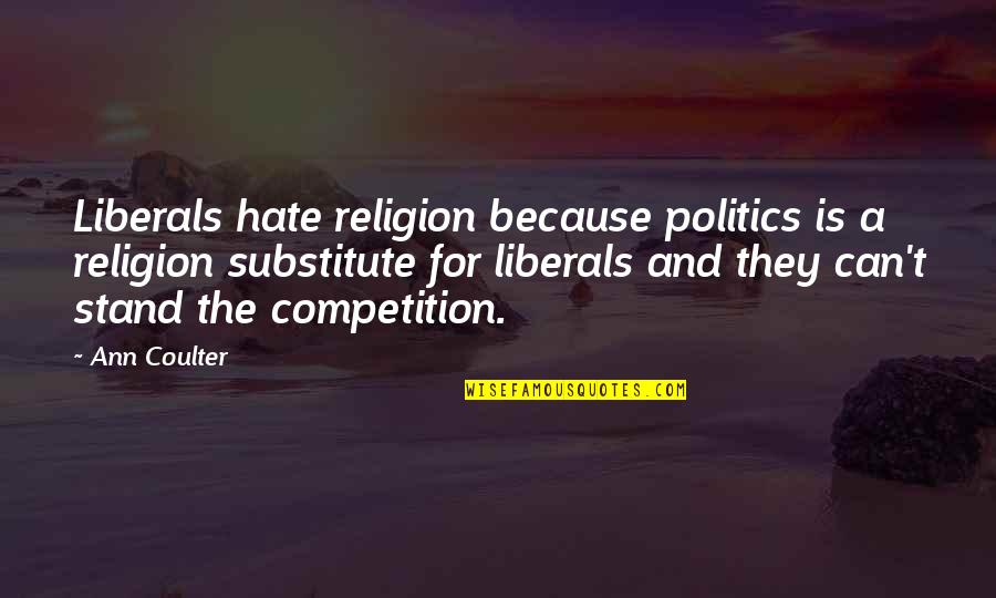 Religion And Hate Quotes By Ann Coulter: Liberals hate religion because politics is a religion