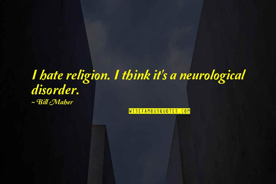 Religion And Hate Quotes By Bill Maher: I hate religion. I think it's a neurological
