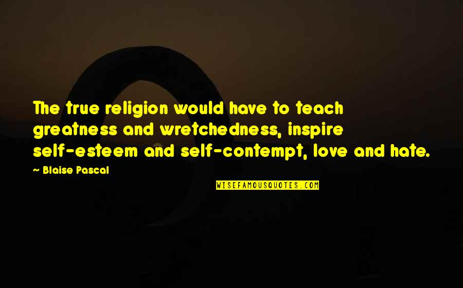 Religion And Hate Quotes By Blaise Pascal: The true religion would have to teach greatness