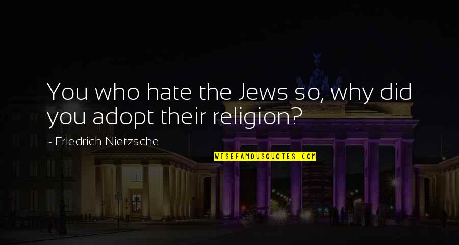 Religion And Hate Quotes By Friedrich Nietzsche: You who hate the Jews so, why did