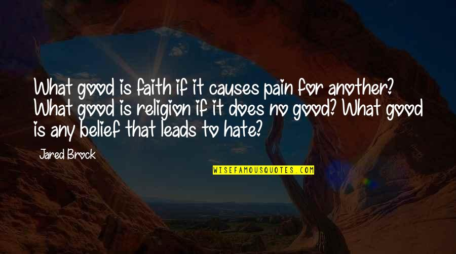 Religion And Hate Quotes By Jared Brock: What good is faith if it causes pain