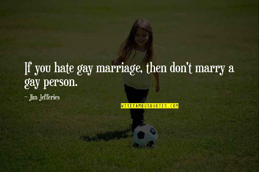 Religion And Hate Quotes By Jim Jefferies: If you hate gay marriage, then don't marry