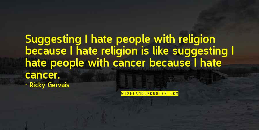 Religion And Hate Quotes By Ricky Gervais: Suggesting I hate people with religion because I