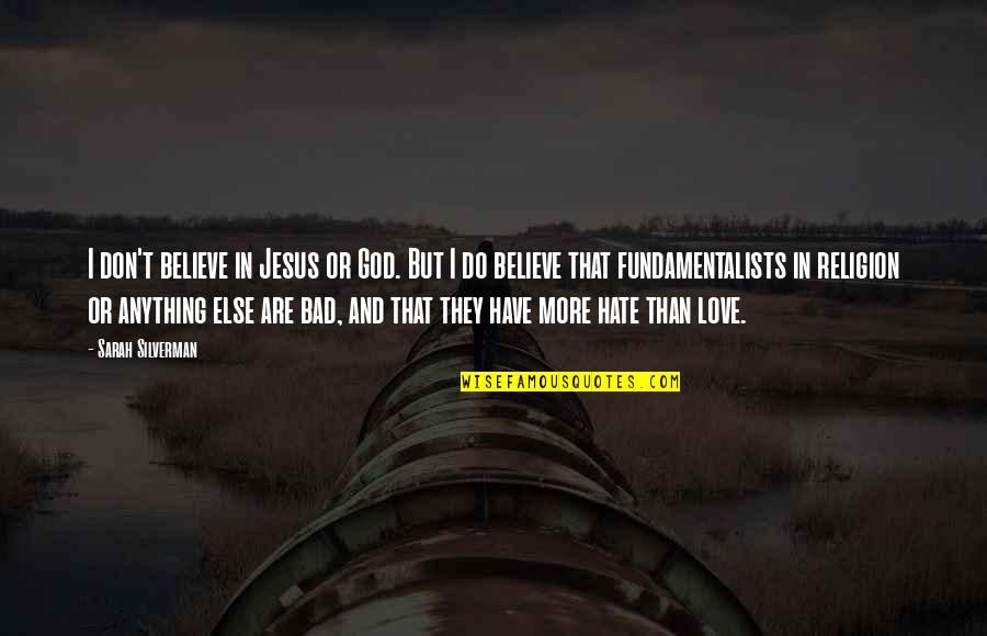 Religion And Hate Quotes By Sarah Silverman: I don't believe in Jesus or God. But