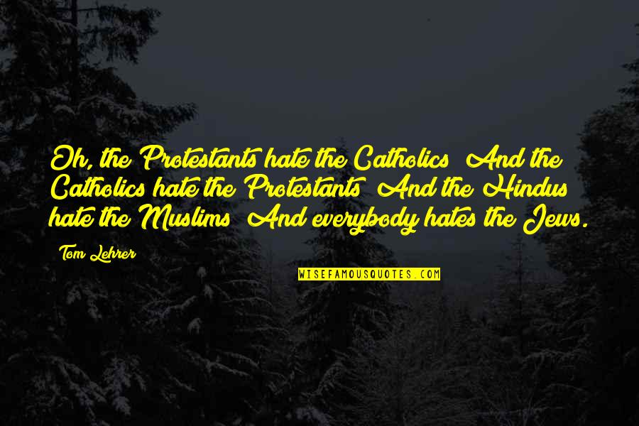 Religion And Hate Quotes By Tom Lehrer: Oh, the Protestants hate the Catholics/ And the