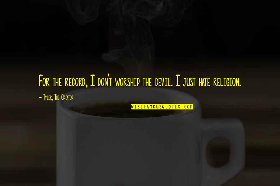 Religion And Hate Quotes By Tyler, The Creator: For the record, I don't worship the devil.