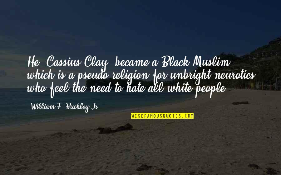 Religion And Hate Quotes By William F. Buckley Jr.: He [Cassius Clay] became a Black Muslim, which