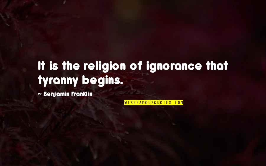 Religion And Ignorance Quotes By Benjamin Franklin: It is the religion of ignorance that tyranny