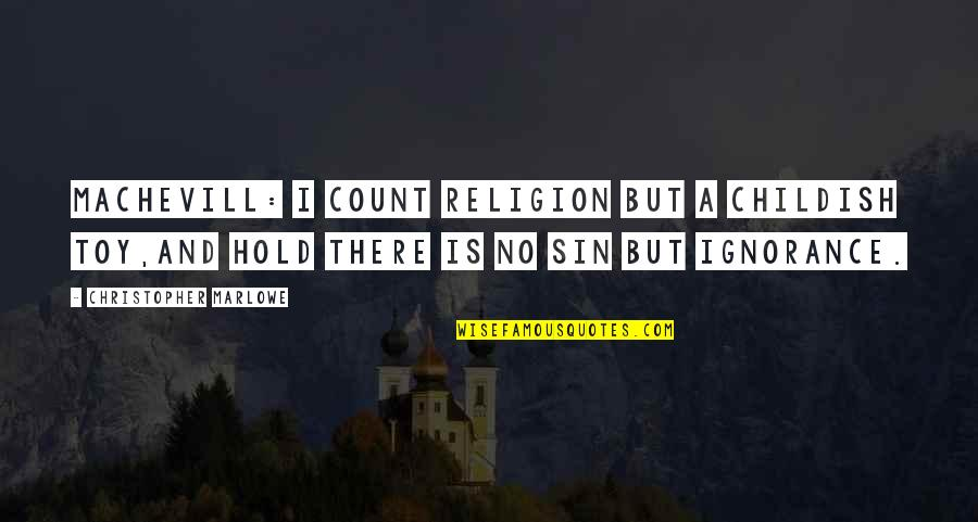 Religion And Ignorance Quotes By Christopher Marlowe: MACHEVILL: I count religion but a childish toy,And
