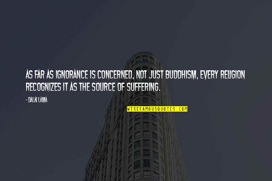 Religion And Ignorance Quotes By Dalai Lama: As far as ignorance is concerned, not just
