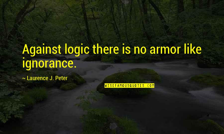 Religion And Ignorance Quotes By Laurence J. Peter: Against logic there is no armor like ignorance.