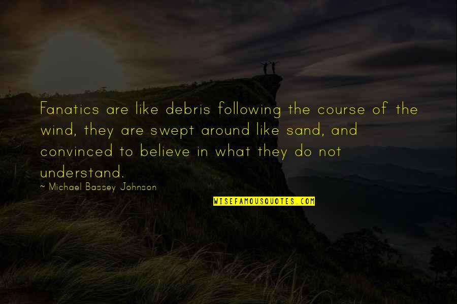 Religion And Ignorance Quotes By Michael Bassey Johnson: Fanatics are like debris following the course of
