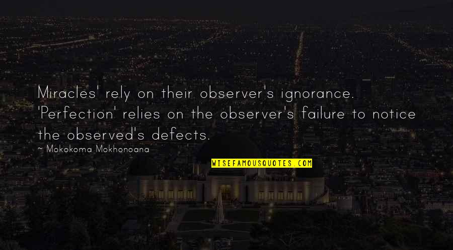 Religion And Ignorance Quotes By Mokokoma Mokhonoana: Miracles' rely on their observer's ignorance. 'Perfection' relies