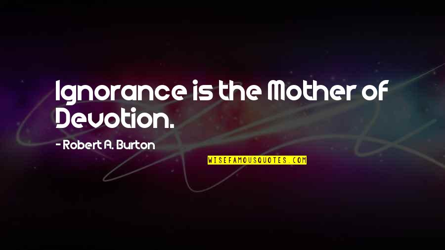 Religion And Ignorance Quotes By Robert A. Burton: Ignorance is the Mother of Devotion.