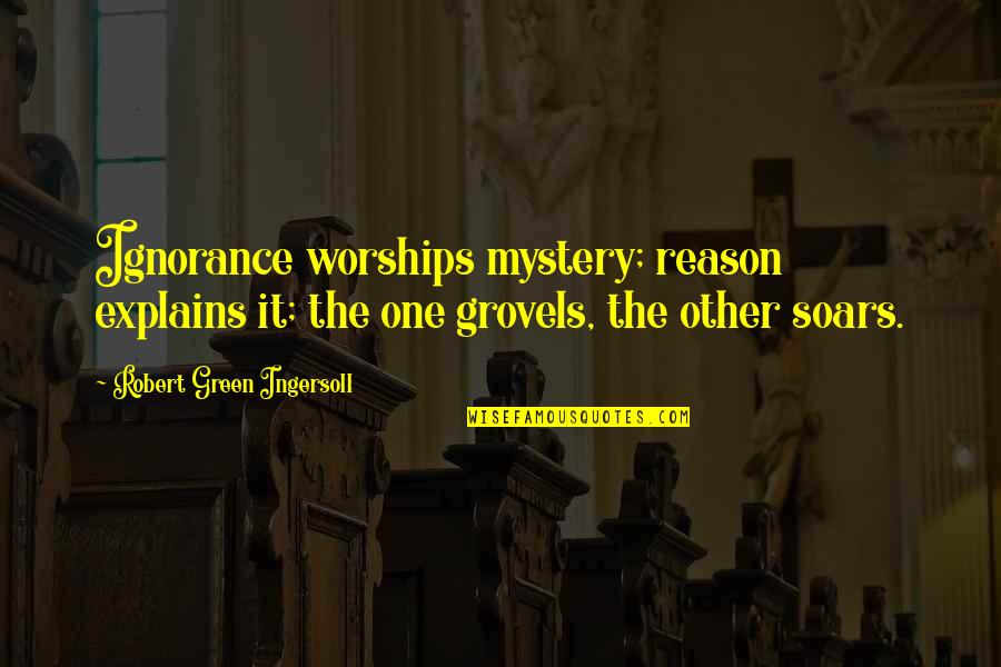 Religion And Ignorance Quotes By Robert Green Ingersoll: Ignorance worships mystery; reason explains it; the one