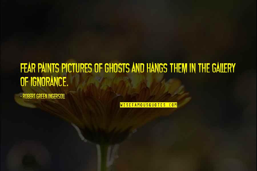 Religion And Ignorance Quotes By Robert Green Ingersoll: Fear paints pictures of ghosts and hangs them