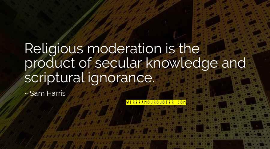 Religion And Ignorance Quotes By Sam Harris: Religious moderation is the product of secular knowledge