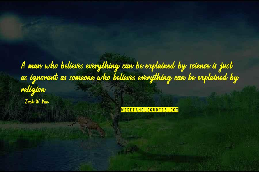 Religion And Ignorance Quotes By Zack W. Van: A man who believes everything can be explained