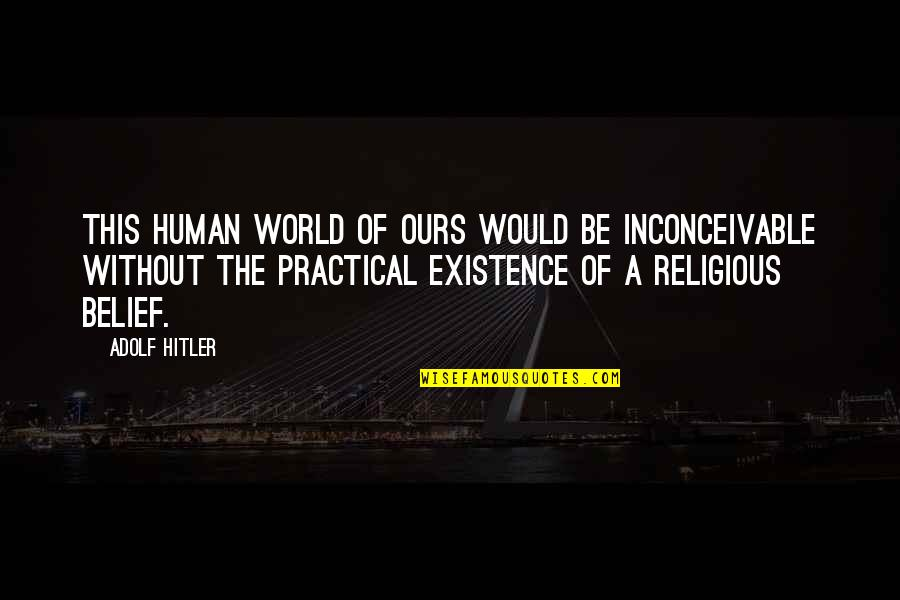 Religion Atheism Quotes By Adolf Hitler: This human world of ours would be inconceivable