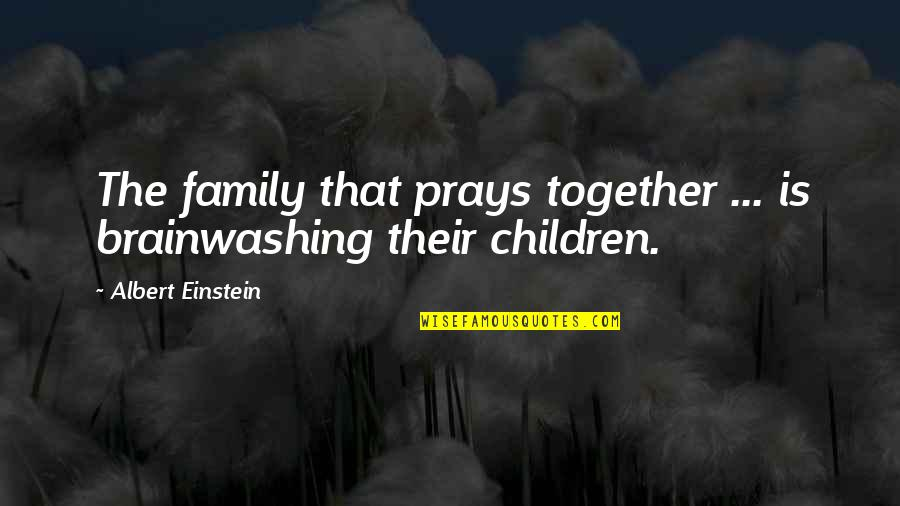 Religion Atheism Quotes By Albert Einstein: The family that prays together ... is brainwashing