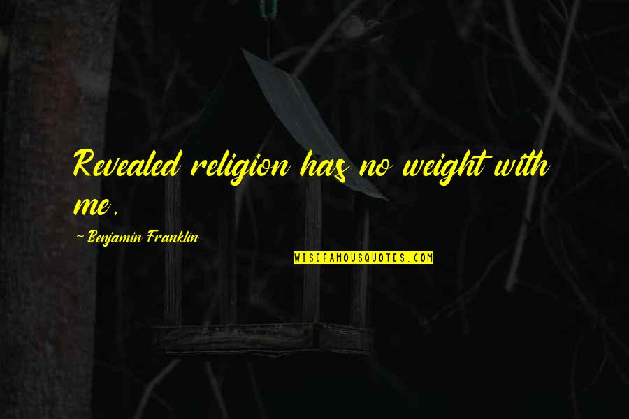 Religion Atheism Quotes By Benjamin Franklin: Revealed religion has no weight with me.